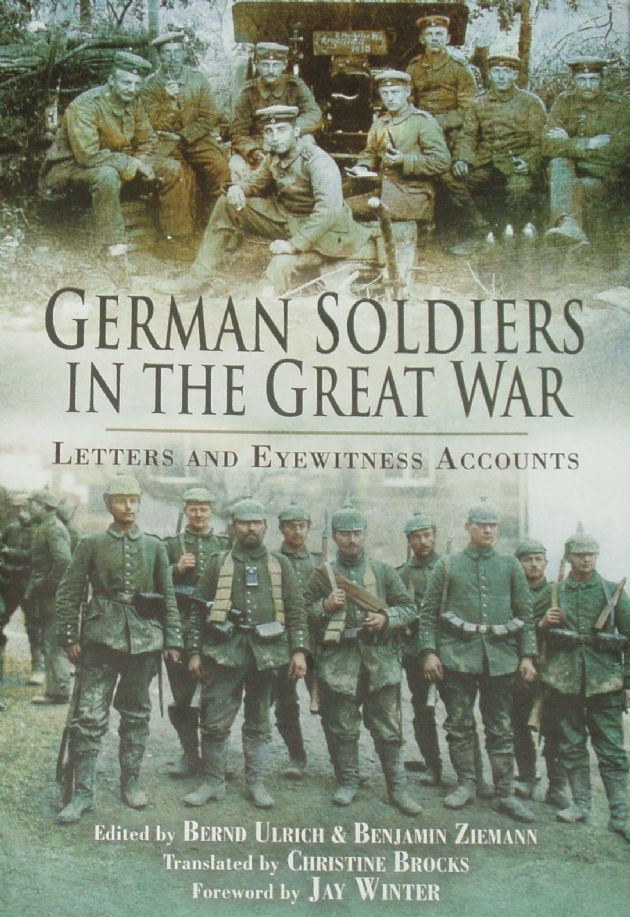 German Soldiers in the Great War - Letters and Eyewitness Accounts, edited by Bernd Ulrich and Benjamin Ziemann